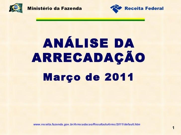 ANÁLISE DA ARRECADAÇÃO Março de 2011 Ministério da Fazenda www.receita.fazenda.gov.br/Arrecadacao/ResultadoArrec/2011/defa...
