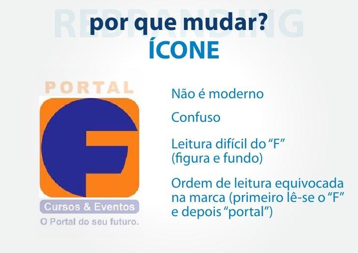 """REBRANDING por que mudar?      ÍCONE       Não é moderno       Confuso       Leitura difícil do """"F""""       (figura e fundo)..."""