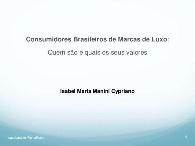 1isabel.manini@gmail.com Consumidores Brasileiros de Marcas de Luxo: Quem são e quais os seus valores Isabel Maria Manini ...