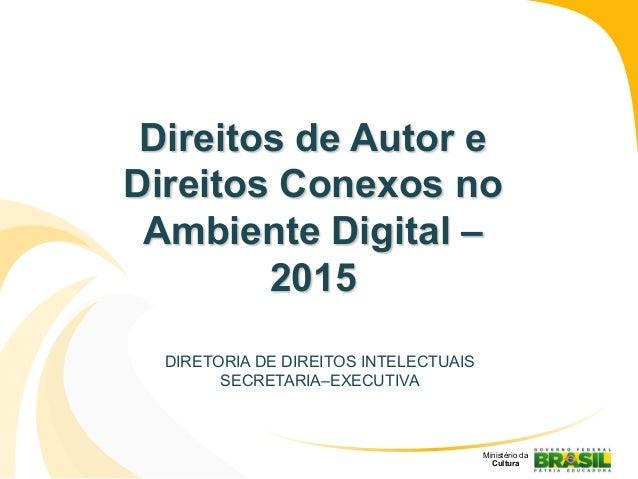 Direitos de Autor e Direitos Conexos no Ambiente Digital – 2015 DIRETORIA DE DIREITOS INTELECTUAIS SECRETARIA–EXECUTIVA Mi...