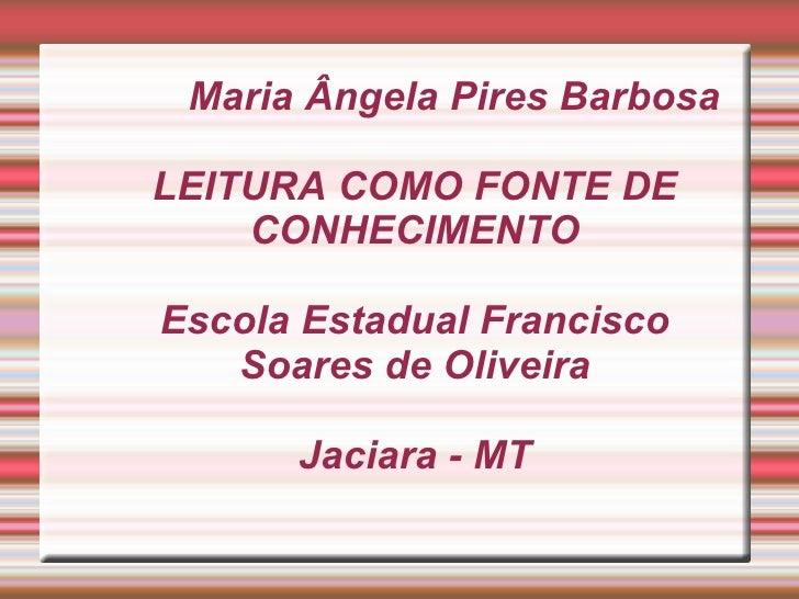 Maria Ângela Pires BarbosaLEITURA COMO FONTE DE    CONHECIMENTOEscola Estadual Francisco   Soares de Oliveira      Jaciara...
