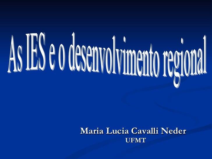 <ul><li>Maria Lucia Cavalli Neder </li></ul><ul><li>UFMT </li></ul>As IES e o desenvolvimento regional