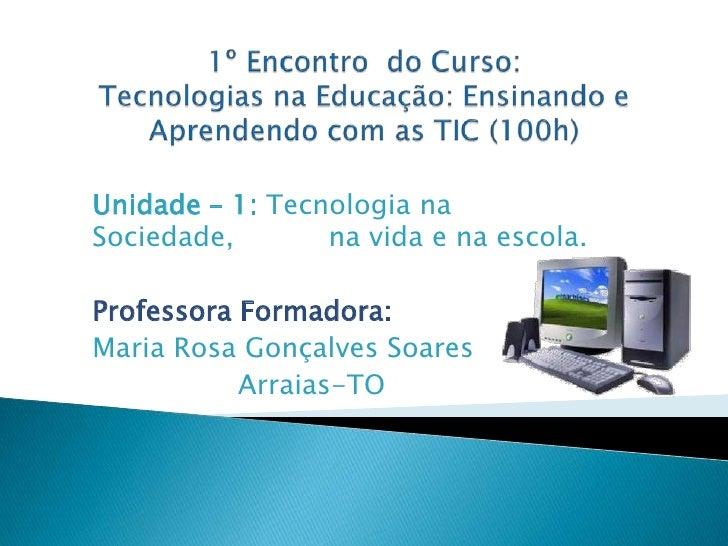 Unidade – 1: Tecnologia naSociedade,       na vida e na escola.Professora Formadora:Maria Rosa Gonçalves Soares           ...