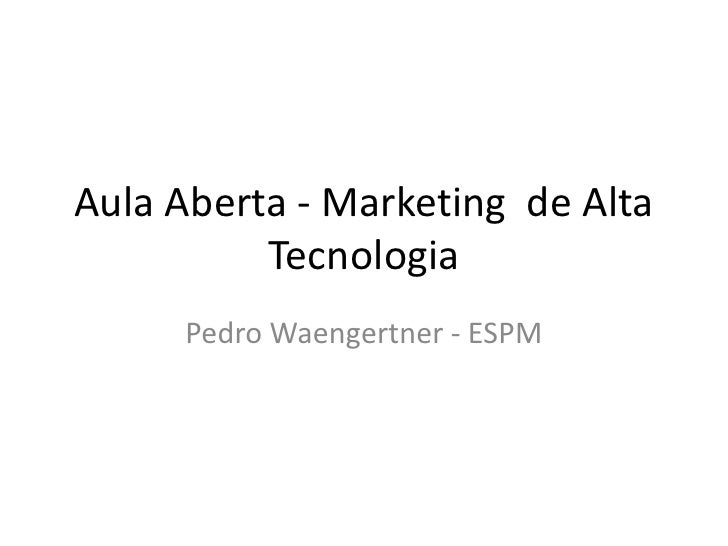 Aula Aberta - Marketing  de Alta Tecnologia<br />Pedro Waengertner - ESPM<br />