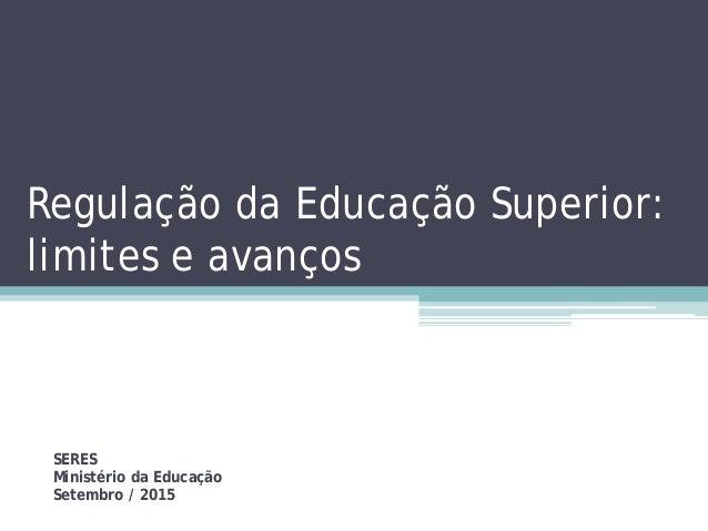 Regulação da Educação Superior: limites e avanços SERES Ministério da Educação Setembro / 2015
