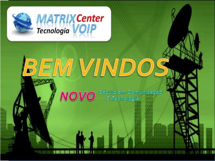 Venha fazer parte da MATRIXCENTER VOIP, esta é umaempresa que trabalha na áreade telefonia VOIP residencial ecomercial.