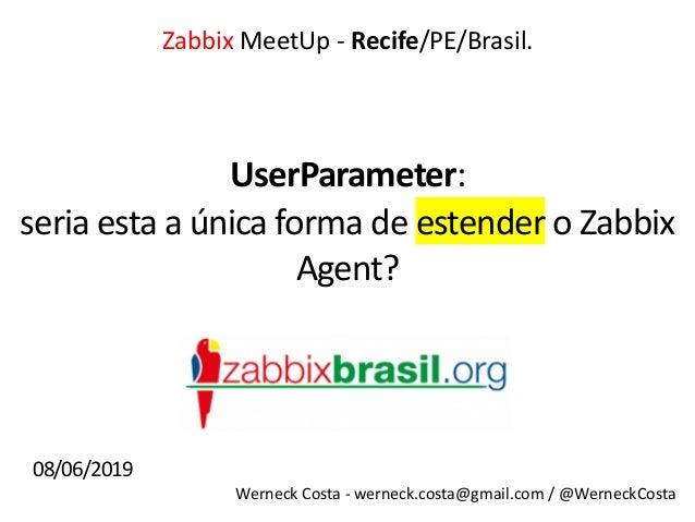 Werneck Costa - werneck.costa@gmail.com / @WerneckCosta UserParameter: Zabbix MeetUp - Recife/PE/Brasil. seria esta a únic...