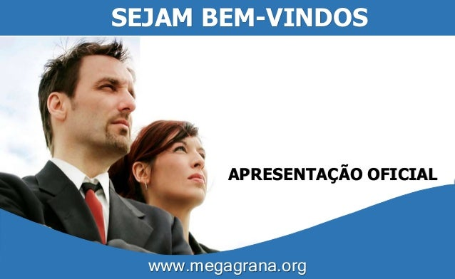 SEJAM BEM-VINDOS  APRESENTAÇÃO OFICIAL  www.megagrana.org