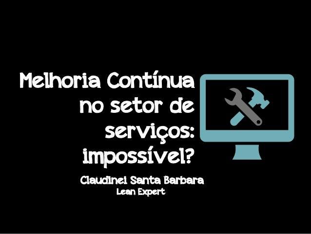 Melhoria Contínua no setor de serviços: impossível? Claudinei Santa Barbara Lean Expert