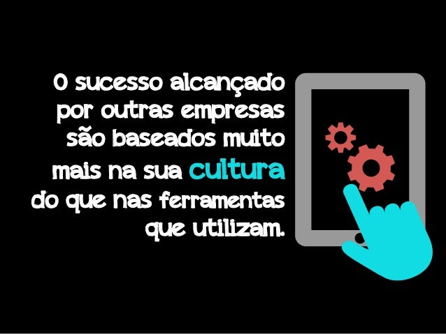 O sucesso alcançado por outras empresas são baseados muito mais na sua cultura do que nas ferramentas que utilizam.