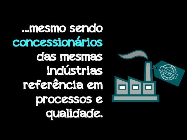 …mesmo sendo concessionários das mesmas indústrias referência em processos e qualidade.