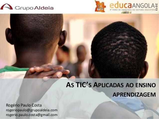 AS TIC'S APLICADAS AO ENSINO APRENDIZAGEM Rogério Paulo Costa rogeriopaulo@grupoaldeia.com rogerio.paulo.costa@gmail.com