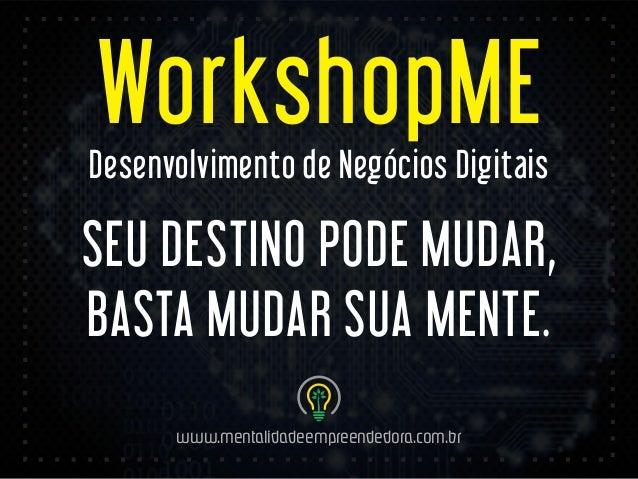 WorkshopME  Desenvolvimento de Negócios Digitais  SEU DESTINO PODE MUDAR,  BASTA MUDAR SUA MENTE.  www.mentalidadeempreend...