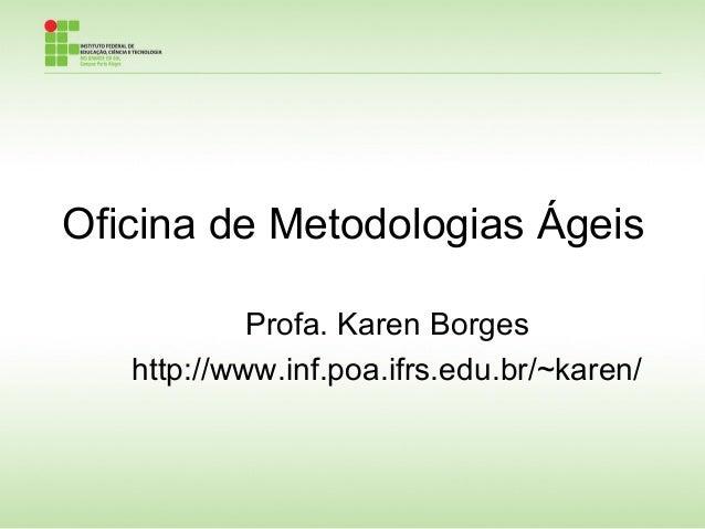 Oficina de Metodologias Ágeis Profa. Karen Borges http://www.inf.poa.ifrs.edu.br/~karen/
