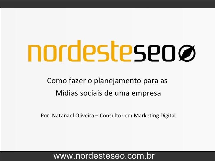 Como fazer o planejamento para as  Mídias sociais de uma empresa www.nordesteseo.com.br Por: Natanael Oliveira – Consultor...