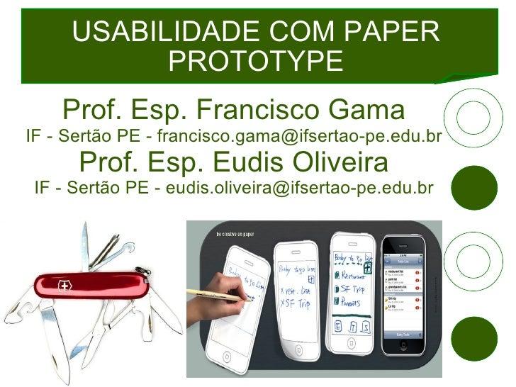 USABILIDADE COM PAPER PROTOTYPE Prof. Esp. Francisco Gama IF - Sertão PE - francisco.gama@ifsertao-pe.edu.br Prof. Esp. Eu...