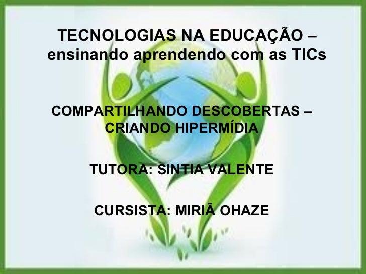 TECNOLOGIAS NA EDUCAÇÃO – ensinando aprendendo com as TICs COMPARTILHANDO DESCOBERTAS – CRIANDO HIPERMÍDIA TUTORA: SINTIA ...