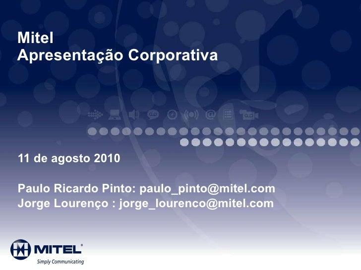 Mitel  Apresentação Corporativa 11 de agosto 2010 Paulo Ricardo Pinto: paulo_pinto@mitel.com Jorge Lourenço : jorge_louren...