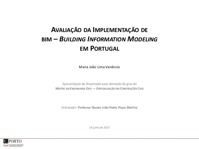 AVALIAÇÃO DA IMPLEMENTAÇÃO DE BIM – BUILDING INFORMATION MODELING EM PORTUGAL Maria João Lima Venâncio Apresentação da Dis...