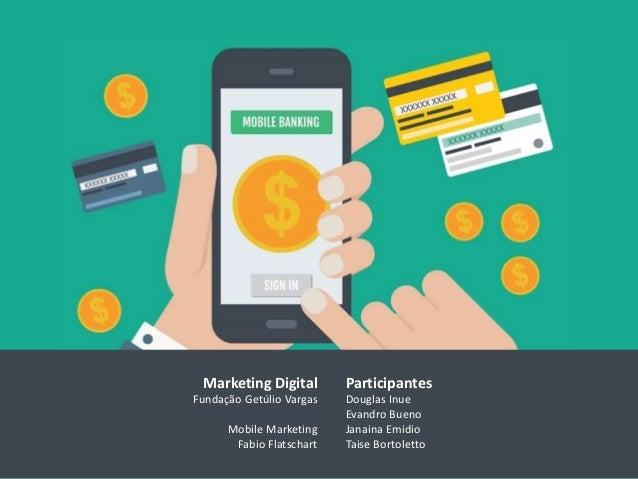 Participantes Douglas Inue Evandro Bueno Janaina Emidio Taise Bortoletto Marketing Digital Fundação Getúlio Vargas Mobile ...