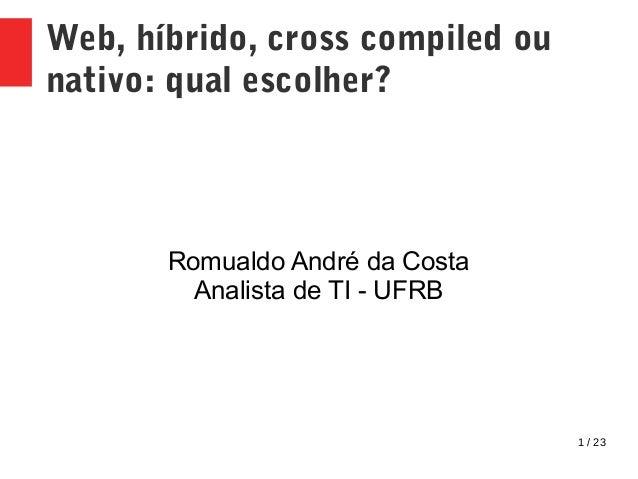 1 / 23 Web, híbrido, cross compiled ou nativo: qual escolher? Romualdo André da Costa Analista de TI - UFRB