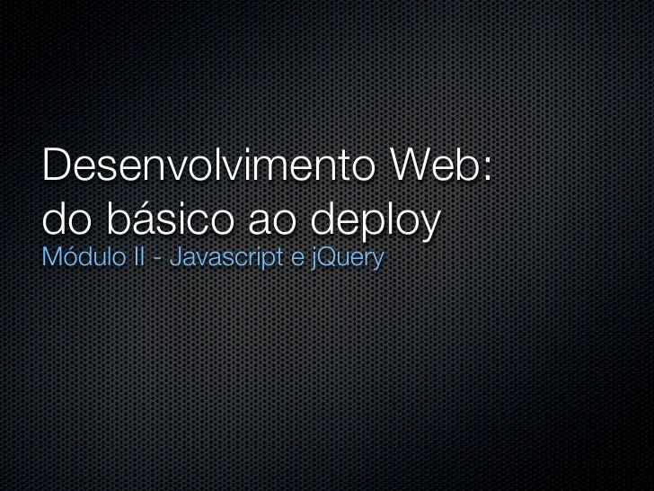 Desenvolvimento Web:do básico ao deployMódulo II - Javascript e jQuery