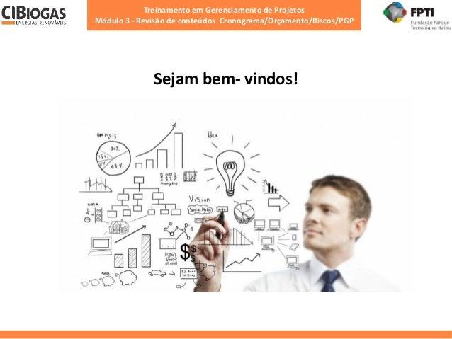 Treinamento em Gerenciamento de Projetos Módulo 3 - Revisão de conteúdos Cronograma/Orçamento/Riscos/PGP Sejam bem- vindos!