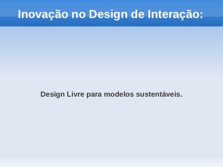 Inovação no Design de Interação:   Design Livre para modelos sustentáveis.