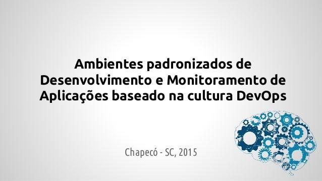 Ambientes padronizados de Desenvolvimento e Monitoramento de Aplicações baseado na cultura DevOps Chapecó - SC, 2015