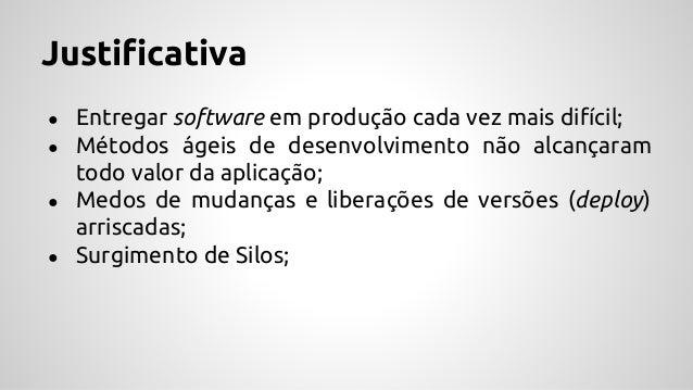 Justificativa ● Entregar software em produção cada vez mais difícil; ● Métodos ágeis de desenvolvimento não alcançaram tod...