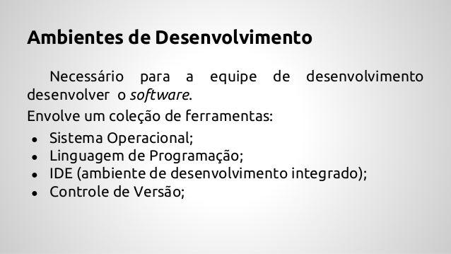 Ambientes de Desenvolvimento Necessário para a equipe de desenvolvimento desenvolver o software. Envolve um coleção de fer...