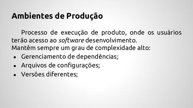 Ambientes de Produção Processo de execução de produto, onde os usuários terão acesso ao software desenvolvimento. Mantêm s...