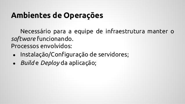 Ambientes de Operações Necessário para a equipe de infraestrutura manter o software funcionando. Processos envolvidos: ● I...
