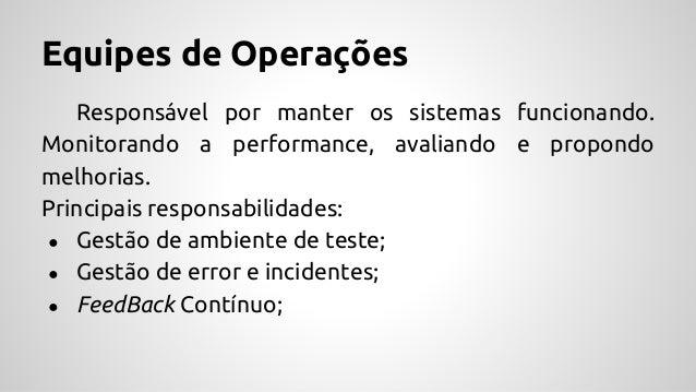 Equipes de Operações Responsável por manter os sistemas funcionando. Monitorando a performance, avaliando e propondo melho...