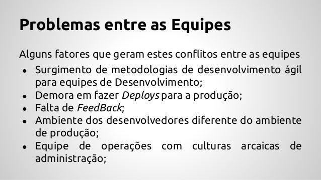 Problemas entre as Equipes Alguns fatores que geram estes conflitos entre as equipes ● Surgimento de metodologias de desen...