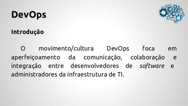 DevOps Introdução O movimento/cultura DevOps foca em aperfeiçoamento da comunicação, colaboração e integração entre desenv...