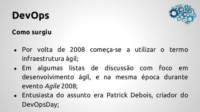 DevOps Como surgiu ● Por volta de 2008 começa-se a utilizar o termo infraestrutura ágil; ● Em algumas listas de discussão ...