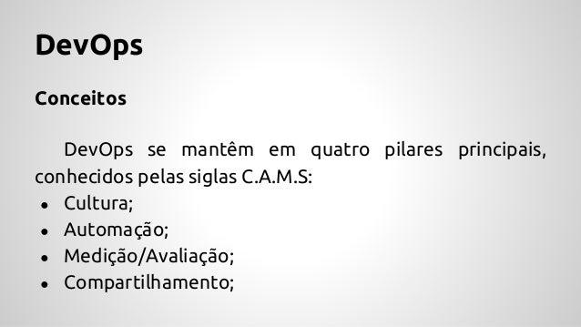 DevOps Conceitos DevOps se mantêm em quatro pilares principais, conhecidos pelas siglas C.A.M.S: ● Cultura; ● Automação; ●...