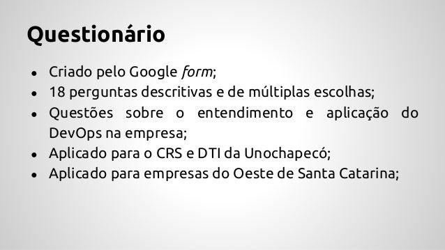 Questionário ● Criado pelo Google form; ● 18 perguntas descritivas e de múltiplas escolhas; ● Questões sobre o entendiment...