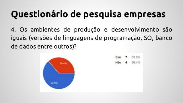 Questionário de pesquisa empresas 4. Os ambientes de produção e desenvolvimento são iguais (versões de linguagens de progr...
