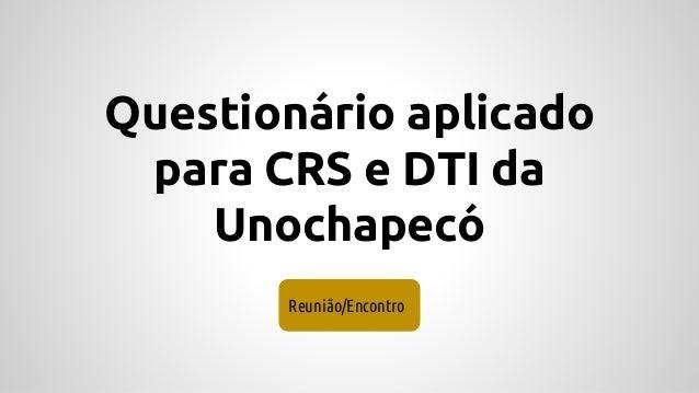 Questionário aplicado para CRS e DTI da Unochapecó Reunião/Encontro