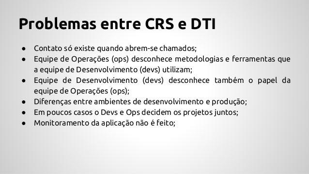 Problemas entre CRS e DTI ● Contato só existe quando abrem-se chamados; ● Equipe de Operações (ops) desconhece metodologia...