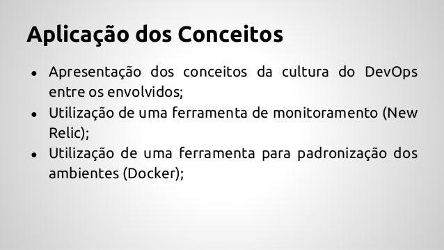 Aplicação dos Conceitos ● Apresentação dos conceitos da cultura do DevOps entre os envolvidos; ● Utilização de uma ferrame...