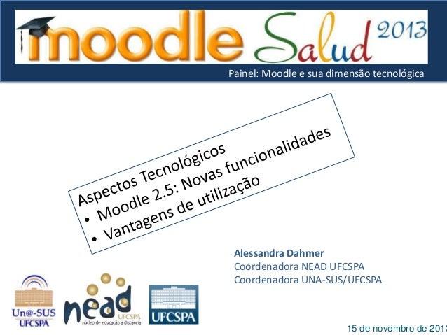 Painel: Moodle e sua dimensão tecnológica  Alessandra Dahmer Coordenadora NEAD UFCSPA Coordenadora UNA-SUS/UFCSPA  15 de n...