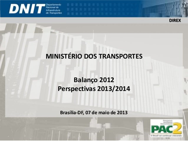 DIREXMINISTÉRIO DOS TRANSPORTESBalanço 2012Perspectivas 2013/2014Brasília-DF, 07 de maio de 2013DIREX