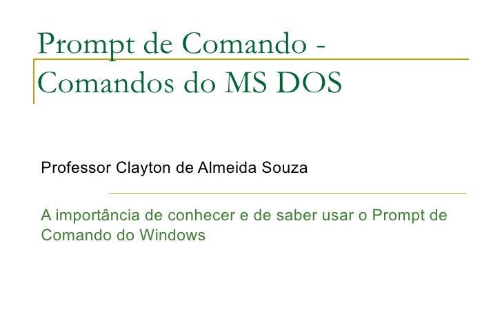 Prompt de Comando - Comandos do MS DOS Professor Clayton de Almeida Souza A importância de conhecer e de saber usar o Prom...