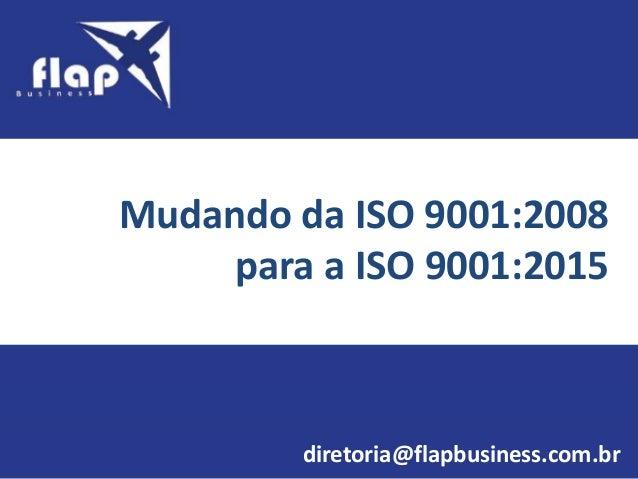 Mudando da ISO 9001:2008 para a ISO 9001:2015 diretoria@flapbusiness.com.br