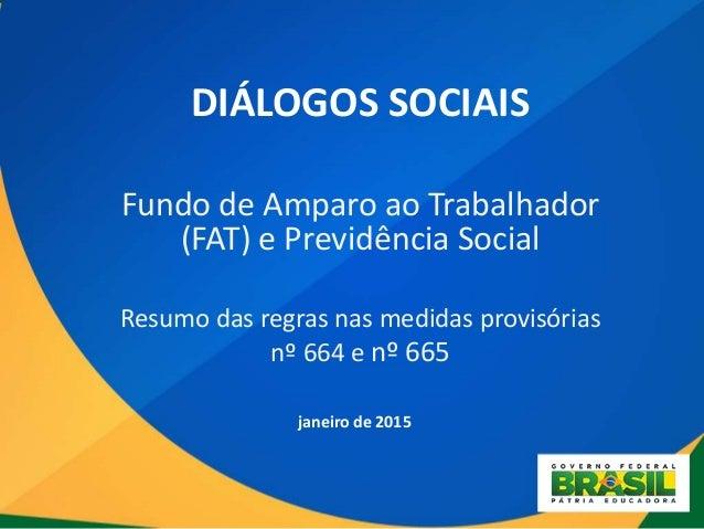 DIÁLOGOS SOCIAIS Fundo de Amparo ao Trabalhador (FAT) e Previdência Social Resumo das regras nas medidas provisórias nº 66...