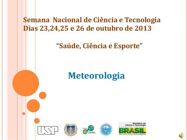 """Semana Nacional de Ciência e Tecnologia Dias 23,24,25 e 26 de outubro de 2013 """"Saúde, Ciência e Esporte""""  Meteorologia"""