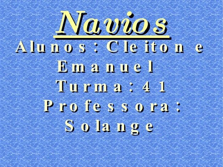 Navios Alunos: Cleiton e Emanuel  Turma: 41 Professora: Solange